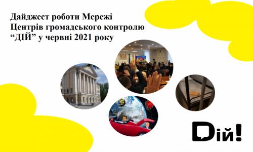 """Дайджест роботи Мережі Центрів громадського контролю """"ДІЙ"""" у червні 2021 року"""